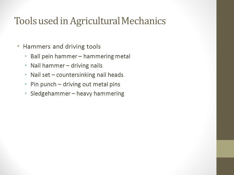 Tools used in Agricultural Mechanics Hammers and driving tools Ball pein hammer – hammering metal Nail hammer – driving nails Nail set – countersinkin