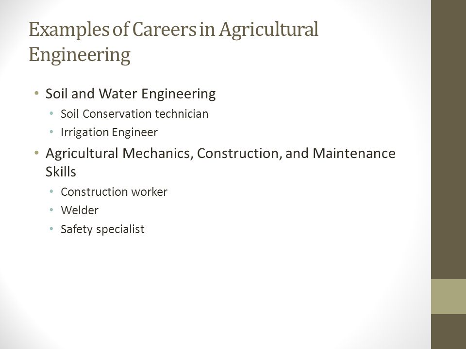 Examples of Careers in Agricultural Engineering Soil and Water Engineering Soil Conservation technician Irrigation Engineer Agricultural Mechanics, Co