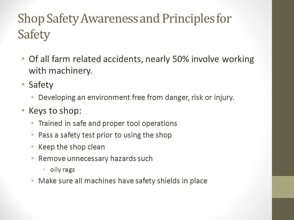 Shop Safety Awareness and Principles for Safety Of all farm related accidents, nearly 50% involve working with machinery. Safety Developing an environ