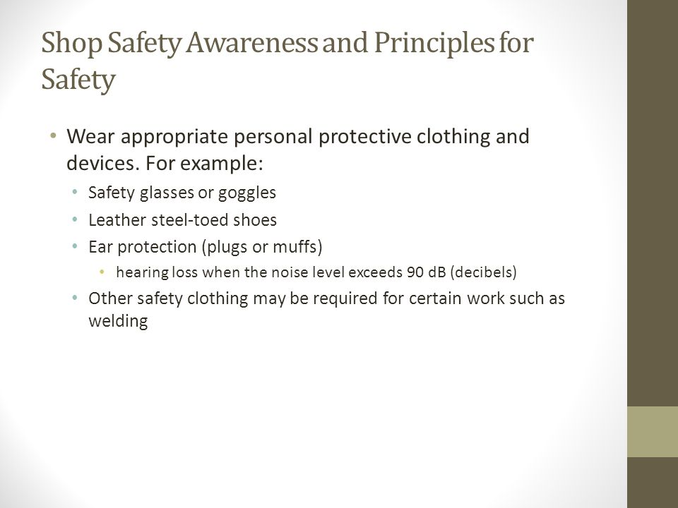 Shop Safety Awareness and Principles for Safety Wear appropriate personal protective clothing and devices. For example: Safety glasses or goggles Leat