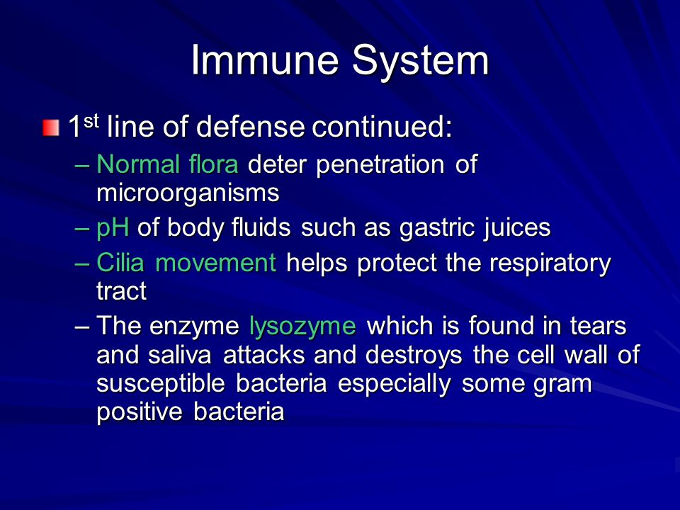 Immune System 1 st line of defense continued: –Normal flora deter penetration of microorganisms –pH of body fluids such as gastric juices –Cilia movem