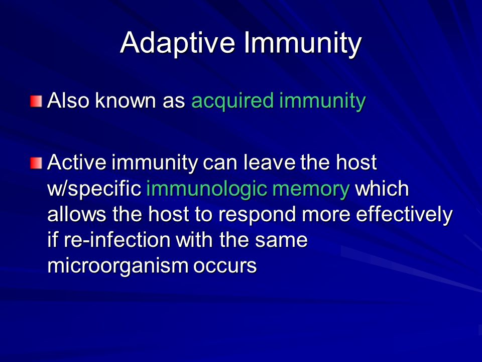 Adaptive Immunity Also known as acquired immunity Active immunity can leave the host w/specific immunologic memory which allows the host to respond mo