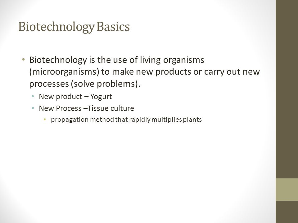 Biotechnology Basics Biotechnology is the use of living organisms (microorganisms) to make new products or carry out new processes (solve problems). N