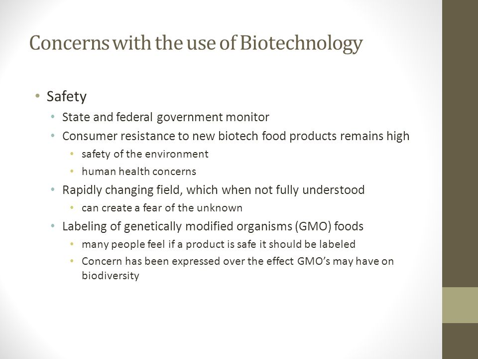 Concerns with the use of Biotechnology Safety State and federal government monitor Consumer resistance to new biotech food products remains high safet