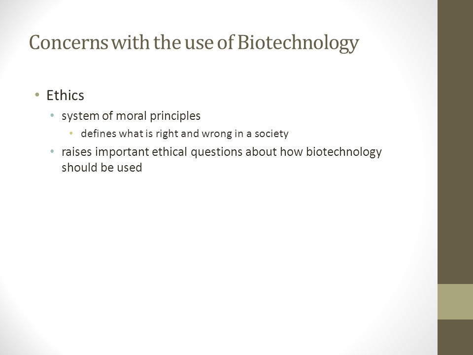 Concerns with the use of Biotechnology Ethics system of moral principles defines what is right and wrong in a society raises important ethical questio