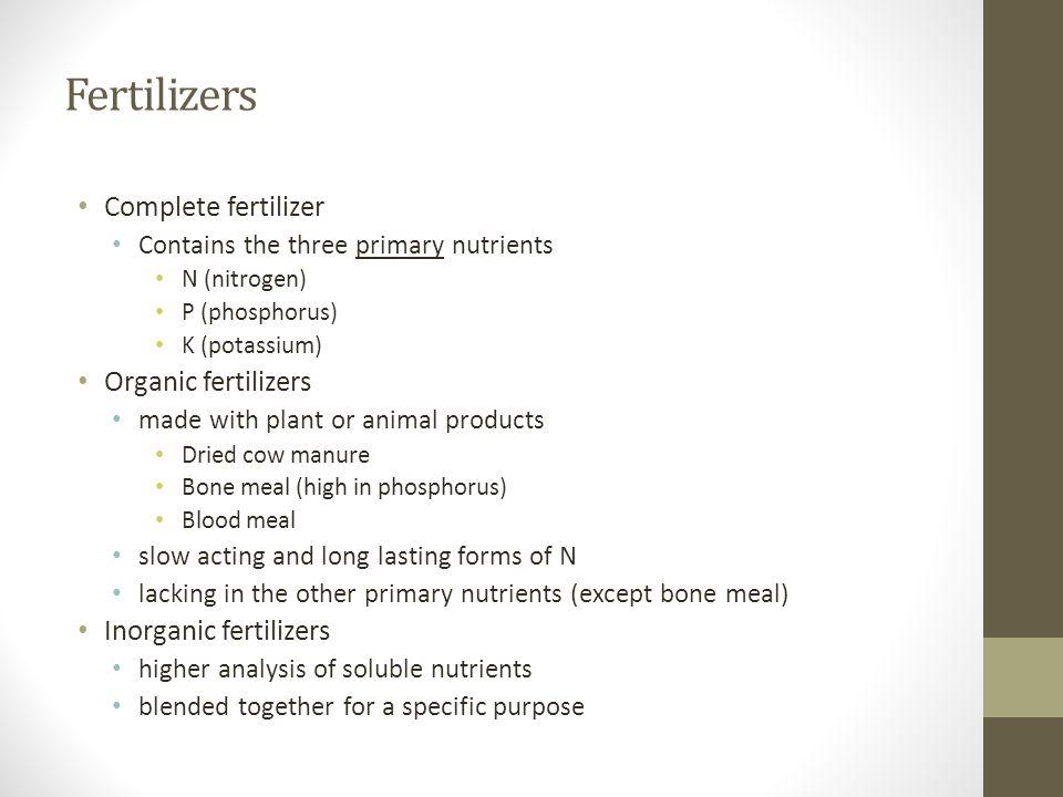 Fertilizers Complete fertilizer Contains the three primary nutrients N (nitrogen) P (phosphorus) K (potassium) Organic fertilizers made with plant or