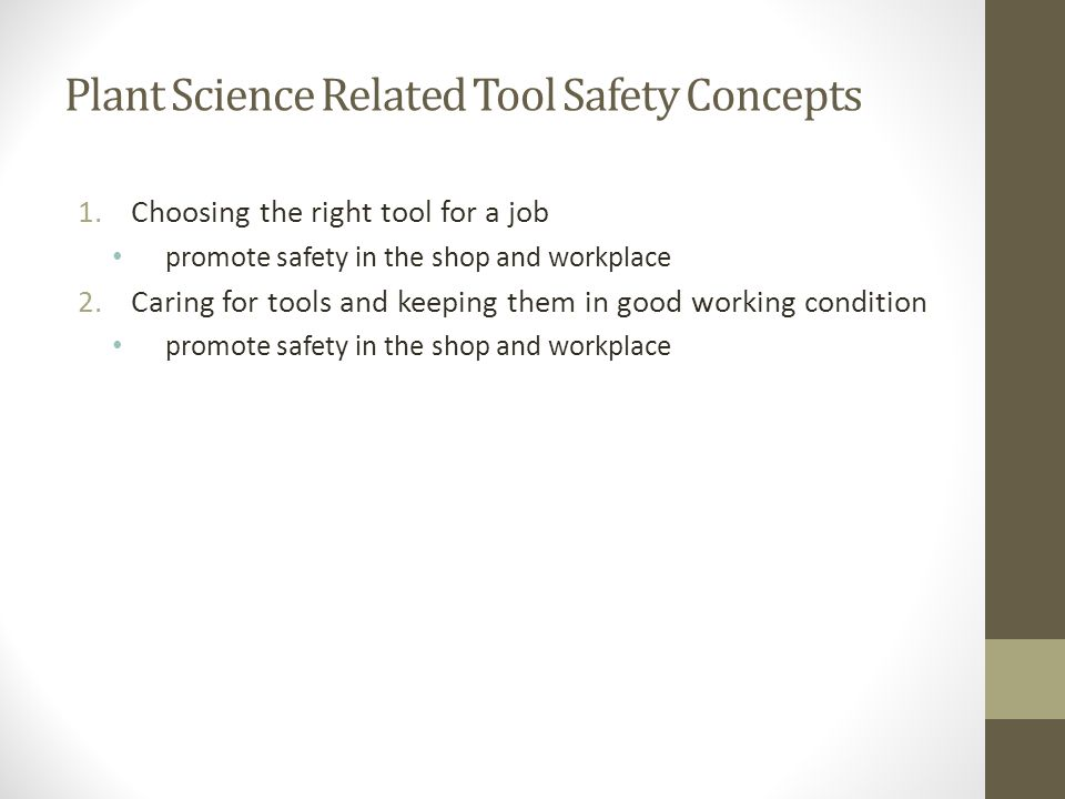 Plant Science Related Tool Safety Concepts 1.Choosing the right tool for a job promote safety in the shop and workplace 2.Caring for tools and keeping
