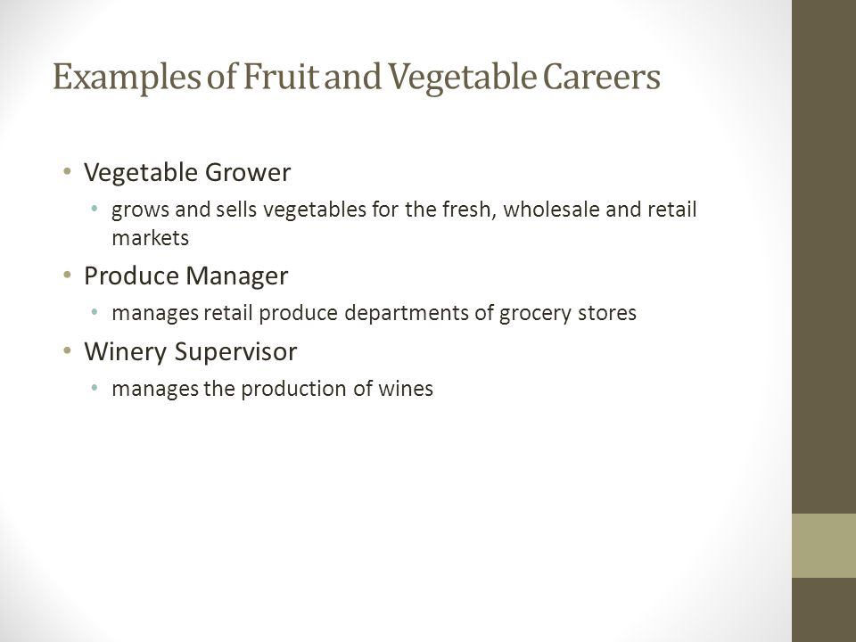 Examples of Fruit and Vegetable Careers Vegetable Grower grows and sells vegetables for the fresh, wholesale and retail markets Produce Manager manage