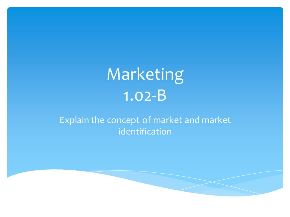 Marketing 1.02-B Explain the concept of market and market identification