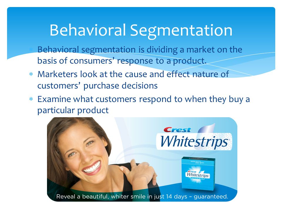  Behavioral segmentation is dividing a market on the basis of consumers' response to a product.  Marketers look at the cause and effect nature of cu