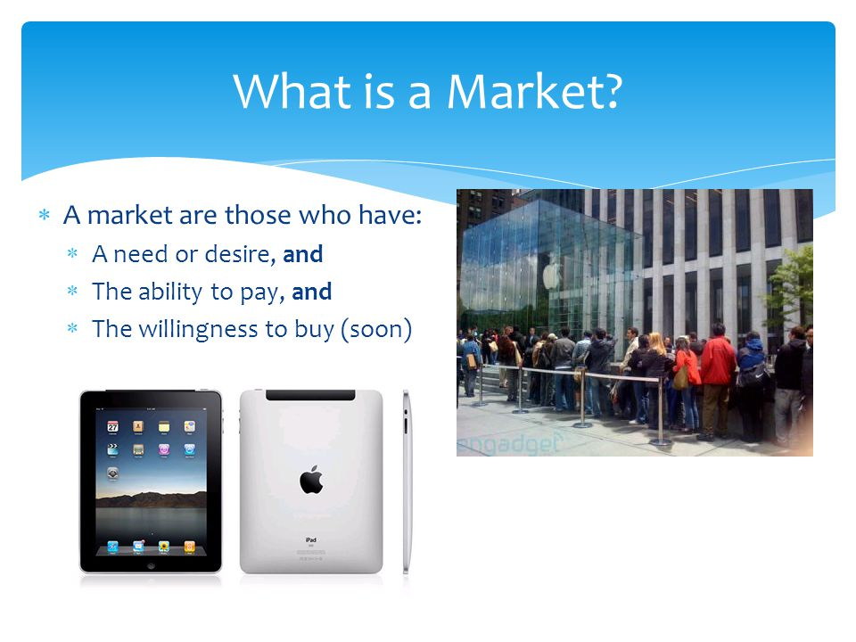  A market are those who have:  A need or desire, and  The ability to pay, and  The willingness to buy (soon) What is a Market?