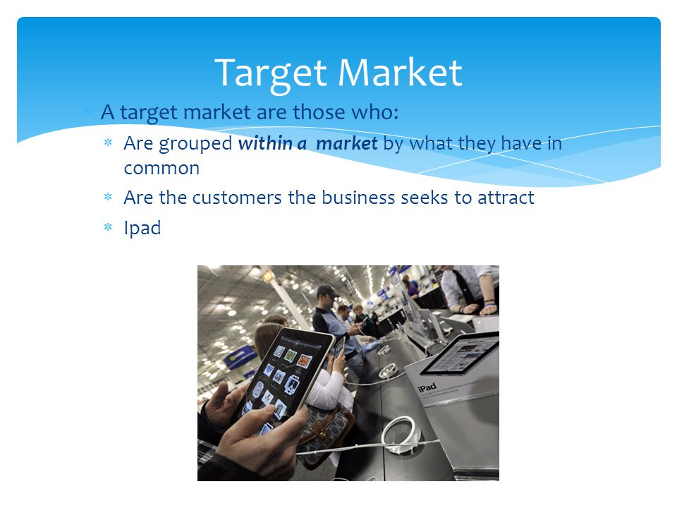  A target market are those who:  Are grouped within a market by what they have in common  Are the customers the business seeks to attract  Ipad Ta