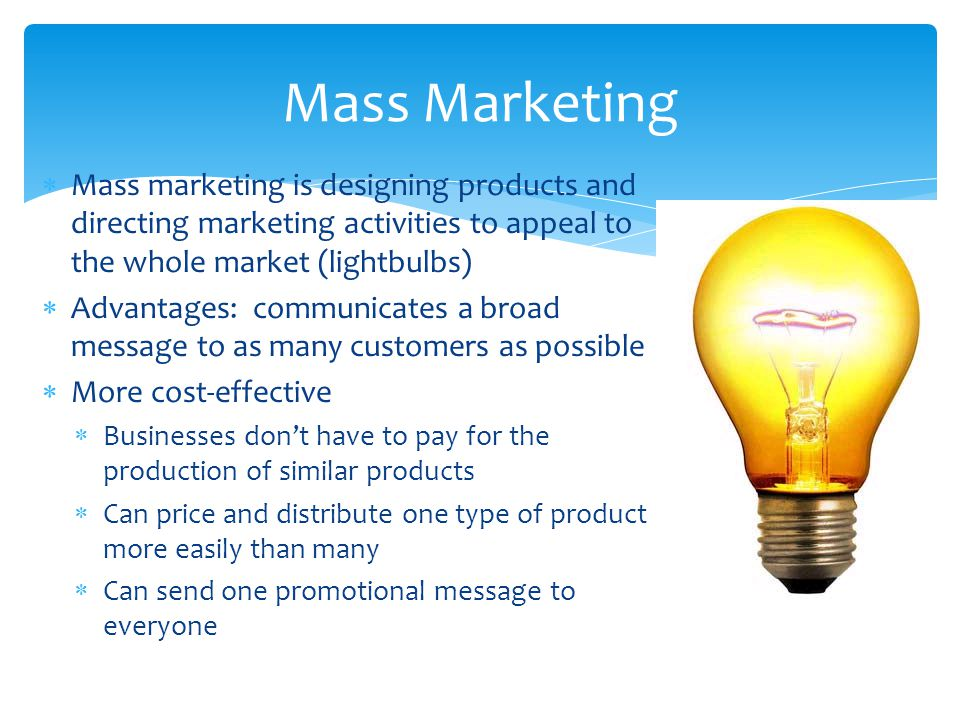  Mass marketing is designing products and directing marketing activities to appeal to the whole market (lightbulbs)  Advantages: communicates a broa