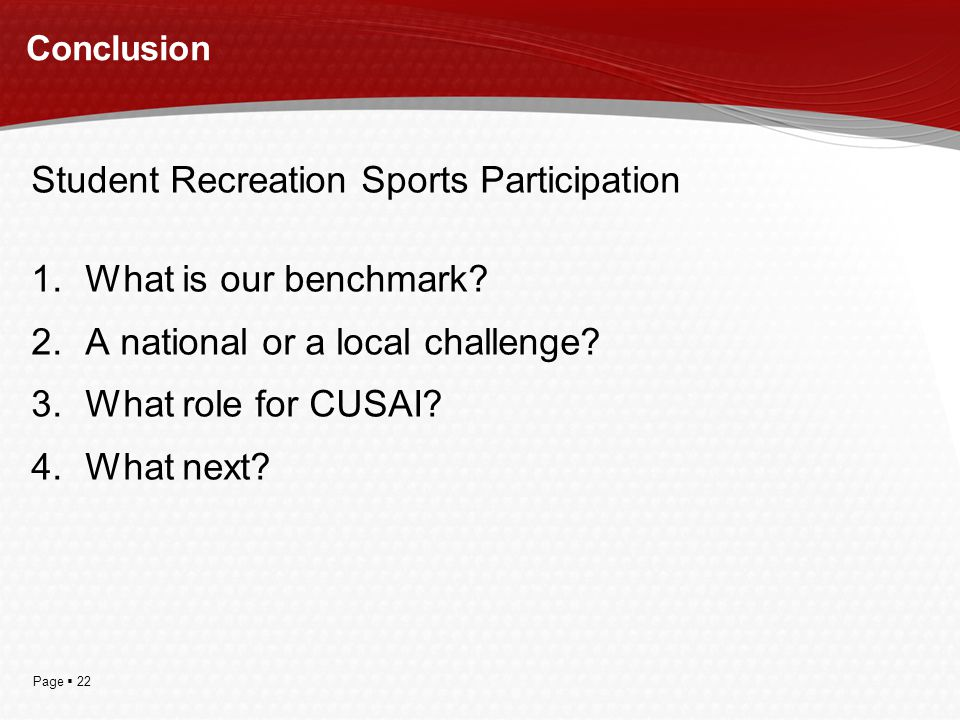 Page  22 Conclusion Student Recreation Sports Participation 1.What is our benchmark? 2.A national or a local challenge? 3.What role for CUSAI? 4.What