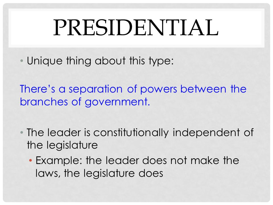 PRESIDENTIAL Unique thing about this type: There's a separation of powers between the branches of government. The leader is constitutionally independe