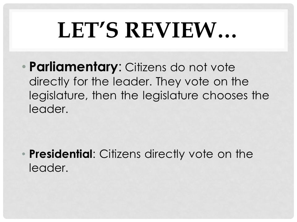LET'S REVIEW… Parliamentary : Citizens do not vote directly for the leader. They vote on the legislature, then the legislature chooses the leader. Pre