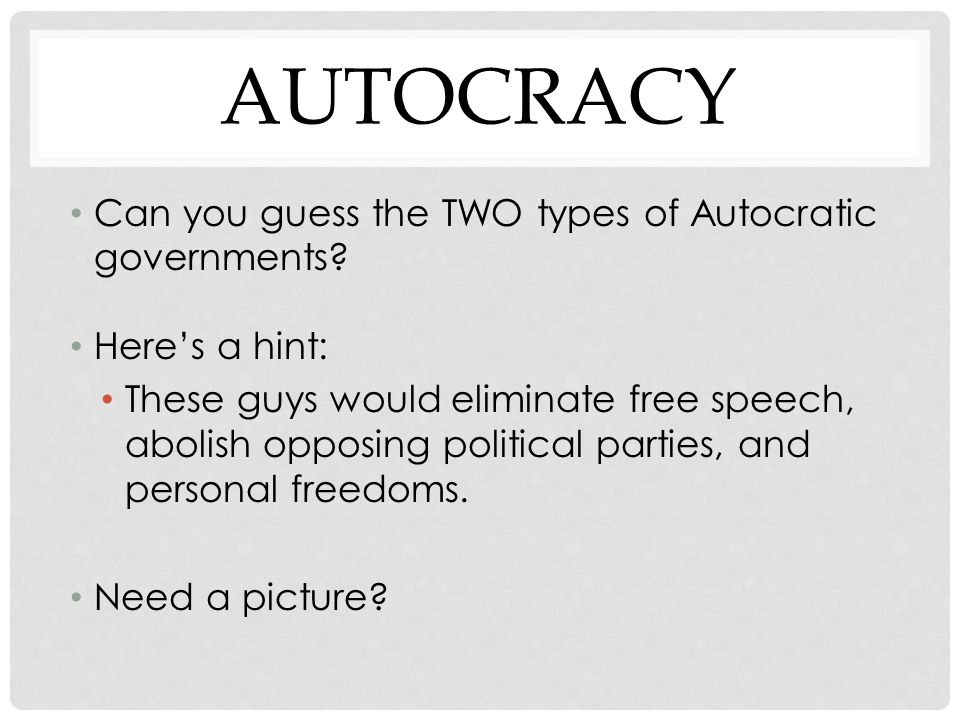 AUTOCRACY Can you guess the TWO types of Autocratic governments? Here's a hint: These guys would eliminate free speech, abolish opposing political par