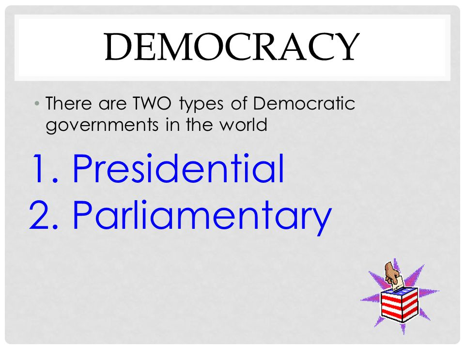 DEMOCRACY There are TWO types of Democratic governments in the world 1. Presidential 2. Parliamentary