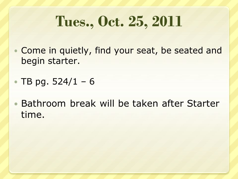 Wed., Oct.26, 2011 Come in quietly, find your seat, and begin starter.