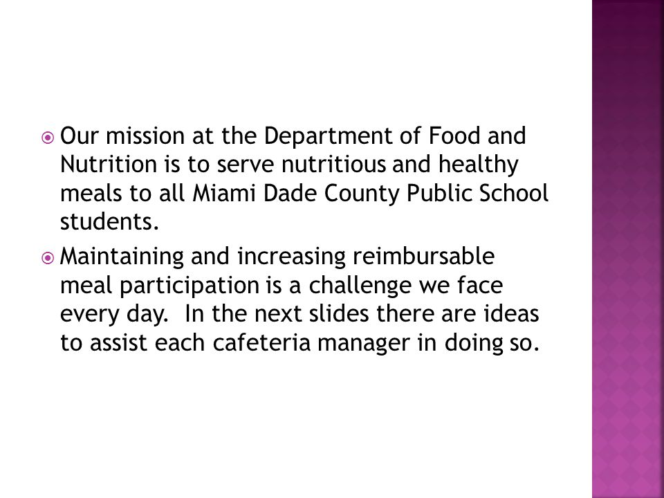  Our mission at the Department of Food and Nutrition is to serve nutritious and healthy meals to all Miami Dade County Public School students.