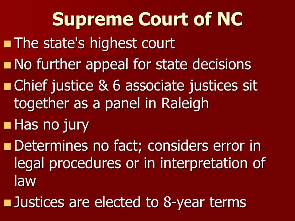 Supreme Court of NC The state s highest court The state s highest court No further appeal for state decisions No further appeal for state decisions Chief justice & 6 associate justices sit together as a panel in Raleigh Chief justice & 6 associate justices sit together as a panel in Raleigh Has no jury Has no jury Determines no fact; considers error in legal procedures or in interpretation of law Determines no fact; considers error in legal procedures or in interpretation of law Justices are elected to 8-year terms Justices are elected to 8-year terms