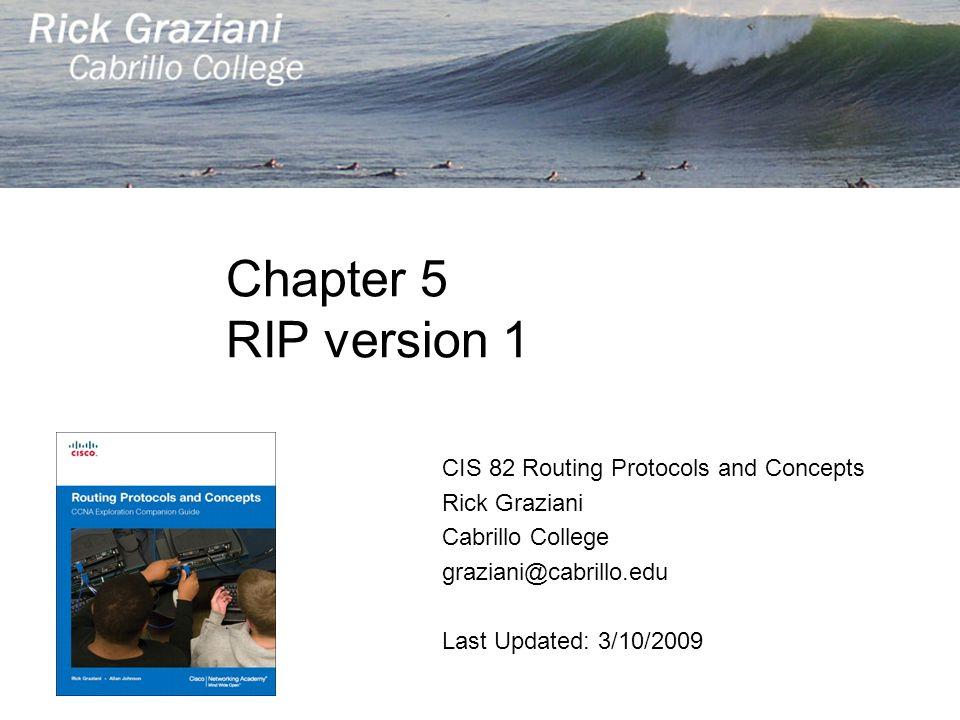 Chapter 5 RIP version 1 CIS 82 Routing Protocols and Concepts Rick Graziani Cabrillo College graziani@cabrillo.edu Last Updated: 3/10/2009