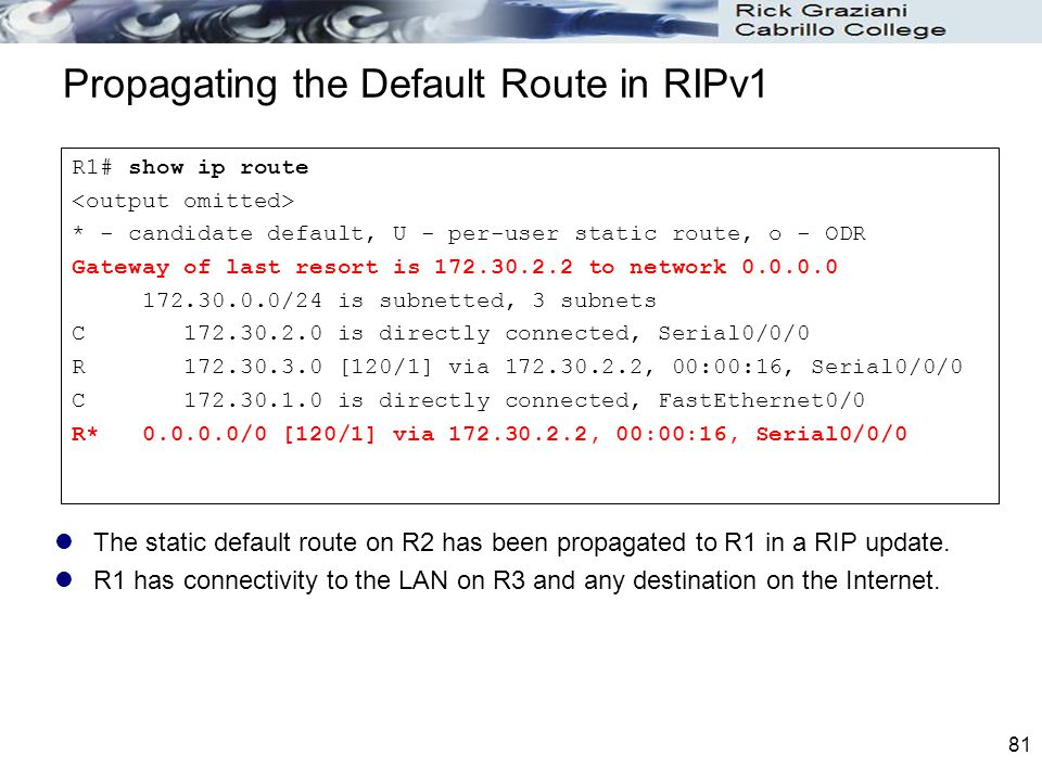 81 Propagating the Default Route in RIPv1 The static default route on R2 has been propagated to R1 in a RIP update. R1 has connectivity to the LAN on