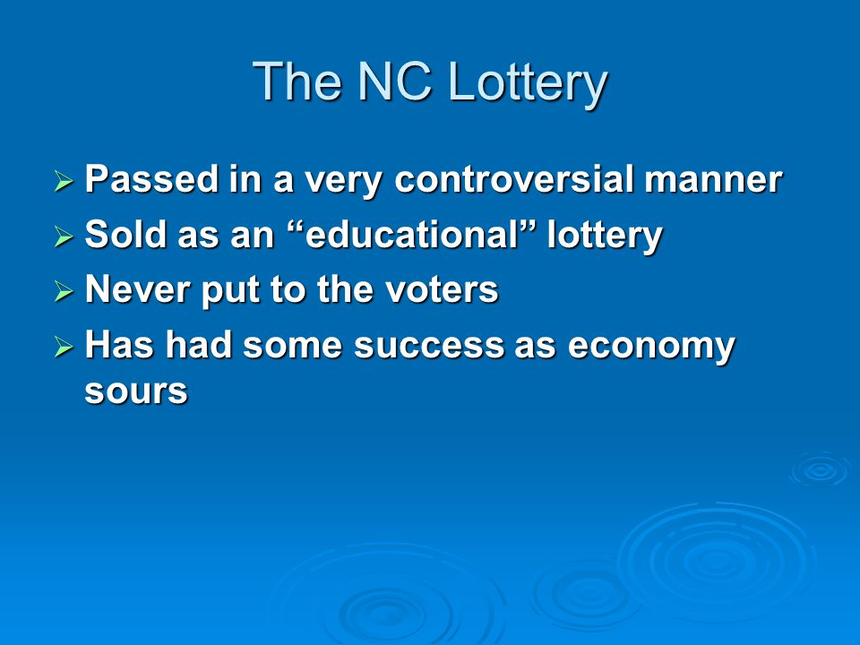 The NC Lottery  Passed in a very controversial manner  Sold as an educational lottery  Never put to the voters  Has had some success as economy sours