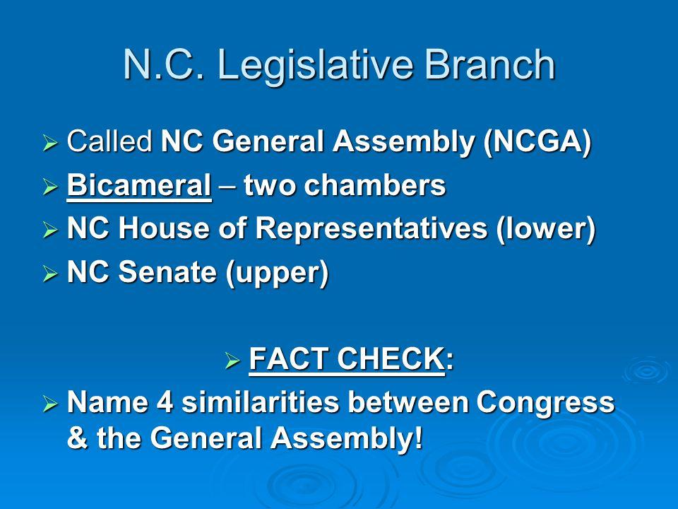 N.C. Legislative Branch  Called NC General Assembly (NCGA)  Bicameral – two chambers  NC House of Representatives (lower)  NC Senate (upper)  FAC