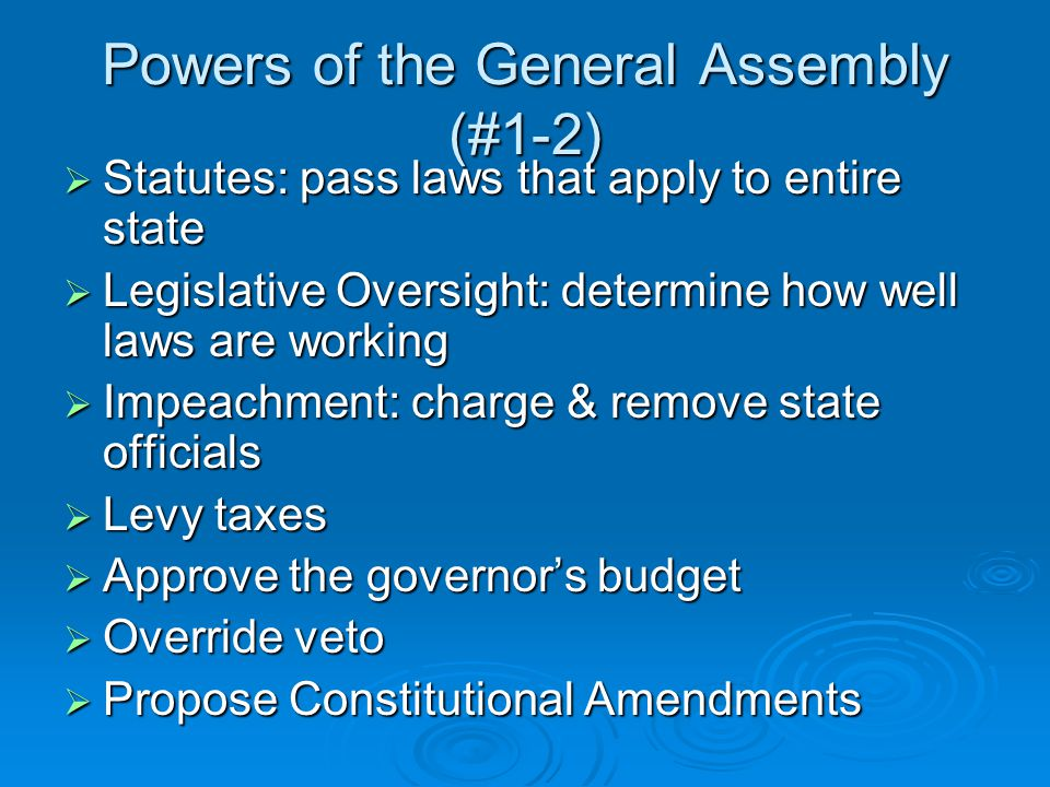 Powers of the General Assembly (#1-2)  Statutes: pass laws that apply to entire state  Legislative Oversight: determine how well laws are working  Impeachment: charge & remove state officials  Levy taxes  Approve the governor's budget  Override veto  Propose Constitutional Amendments