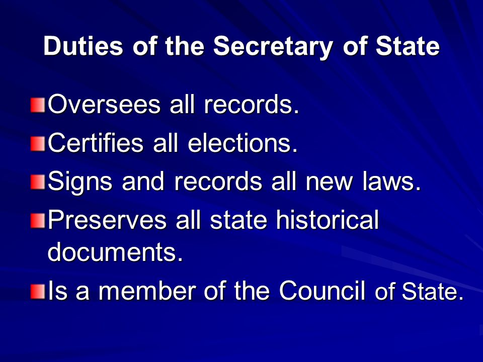 Duties of the Secretary of State Oversees all records. Certifies all elections. Signs and records all new laws. Preserves all state historical documen