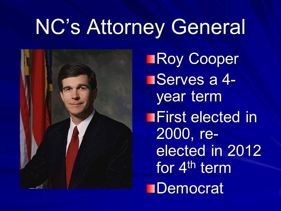 NC's Attorney General Roy Cooper Serves a 4- year term First elected in 2000, re- elected in 2012 for 4 th term Democrat