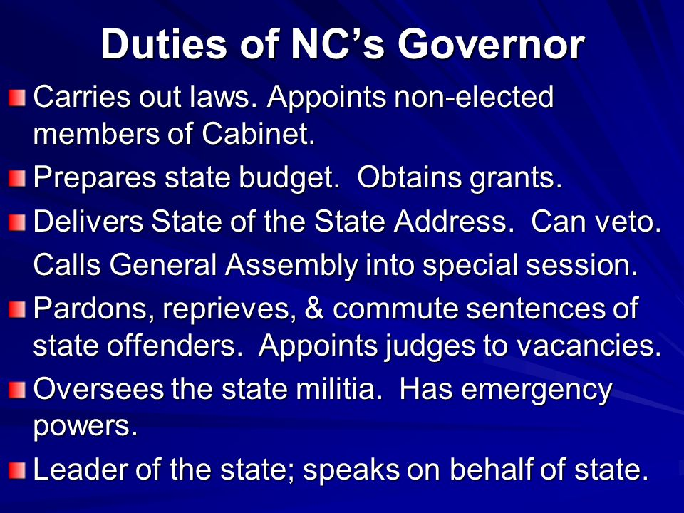 Duties of NC's Governor Carries out laws. Appoints non-elected members of Cabinet. Prepares state budget. Obtains grants. Delivers State of the State
