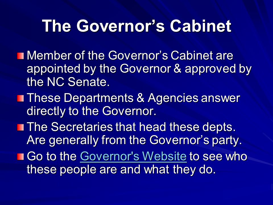 The Governor's Cabinet Member of the Governor's Cabinet are appointed by the Governor & approved by the NC Senate. These Departments & Agencies answer