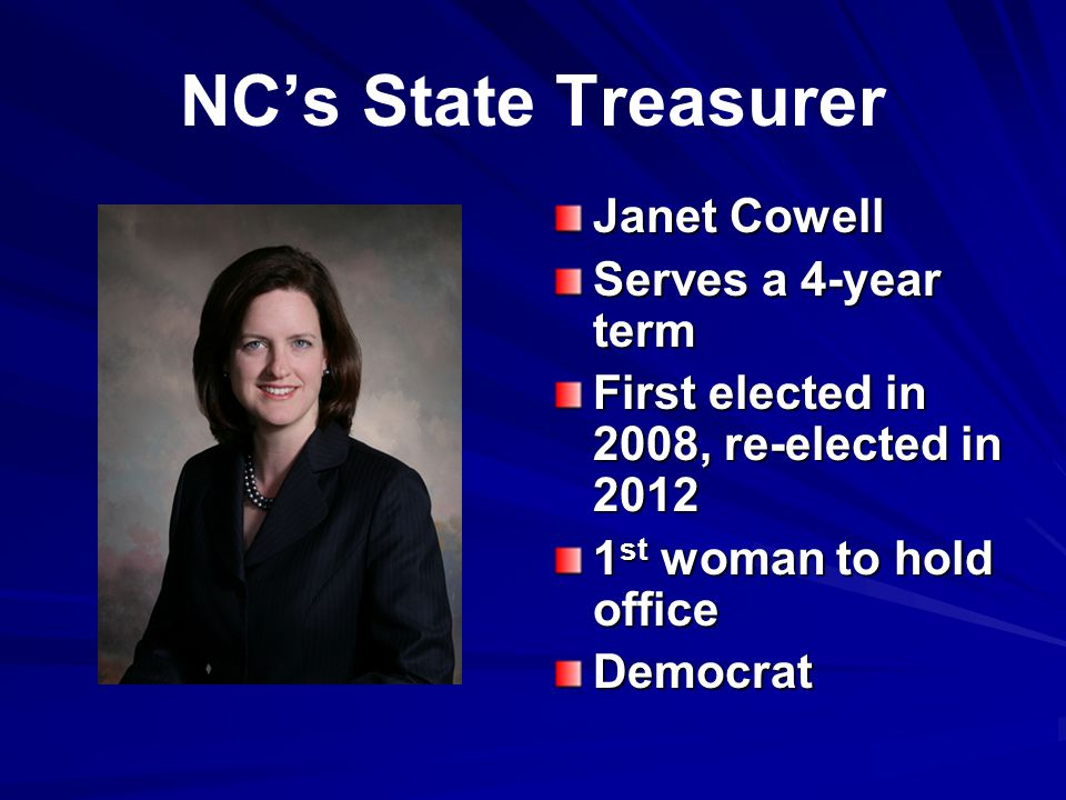 NC's State Treasurer Janet Cowell Serves a 4-year term First elected in 2008, re-elected in 2012 1 st woman to hold office Democrat