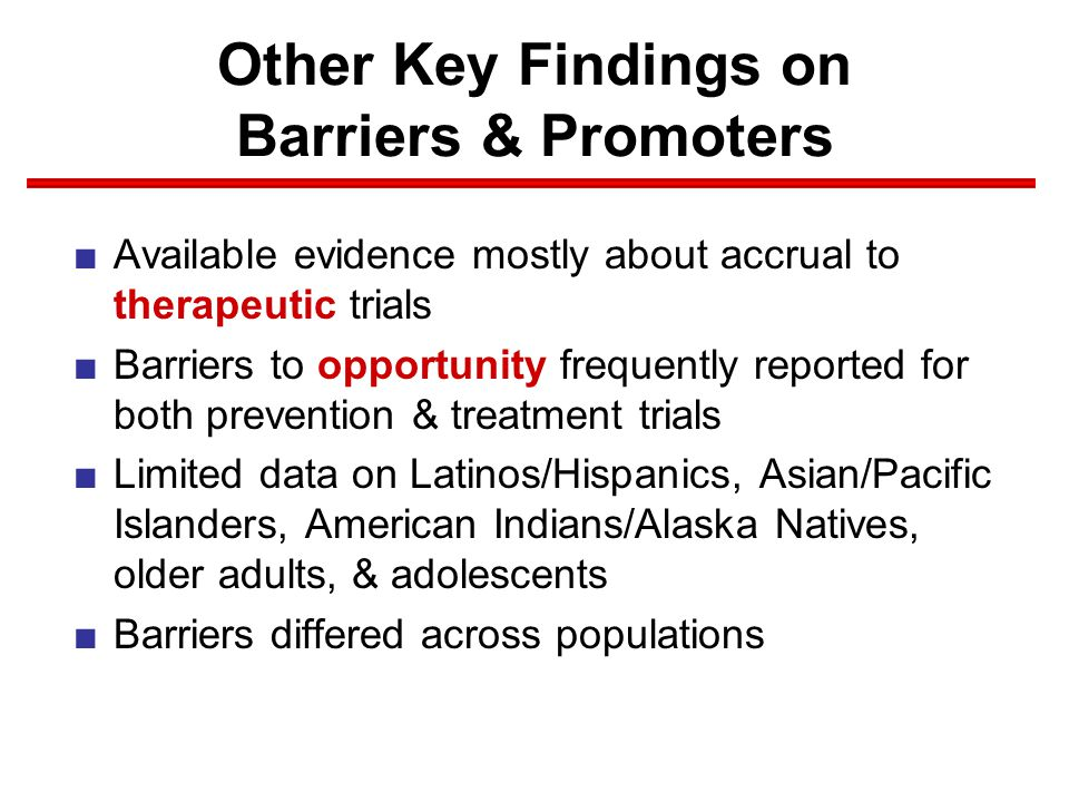 Other Key Findings on Barriers & Promoters ■Available evidence mostly about accrual to therapeutic trials ■Barriers to opportunity frequently reported for both prevention & treatment trials ■Limited data on Latinos/Hispanics, Asian/Pacific Islanders, American Indians/Alaska Natives, older adults, & adolescents ■Barriers differed across populations