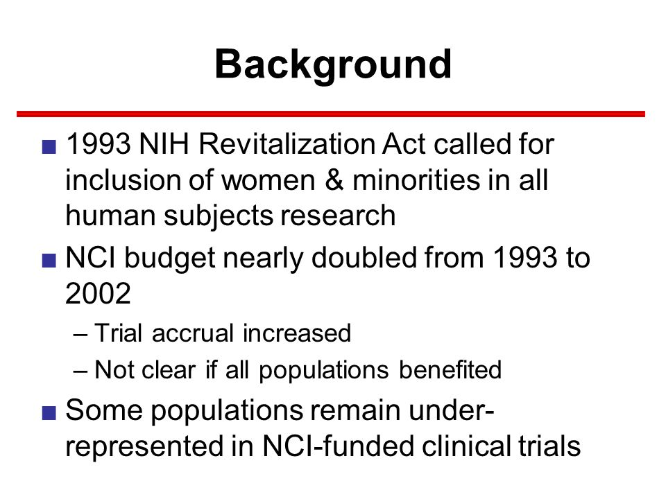 Background ■1993 NIH Revitalization Act called for inclusion of women & minorities in all human subjects research ■NCI budget nearly doubled from 1993 to 2002 –Trial accrual increased –Not clear if all populations benefited ■Some populations remain under- represented in NCI-funded clinical trials