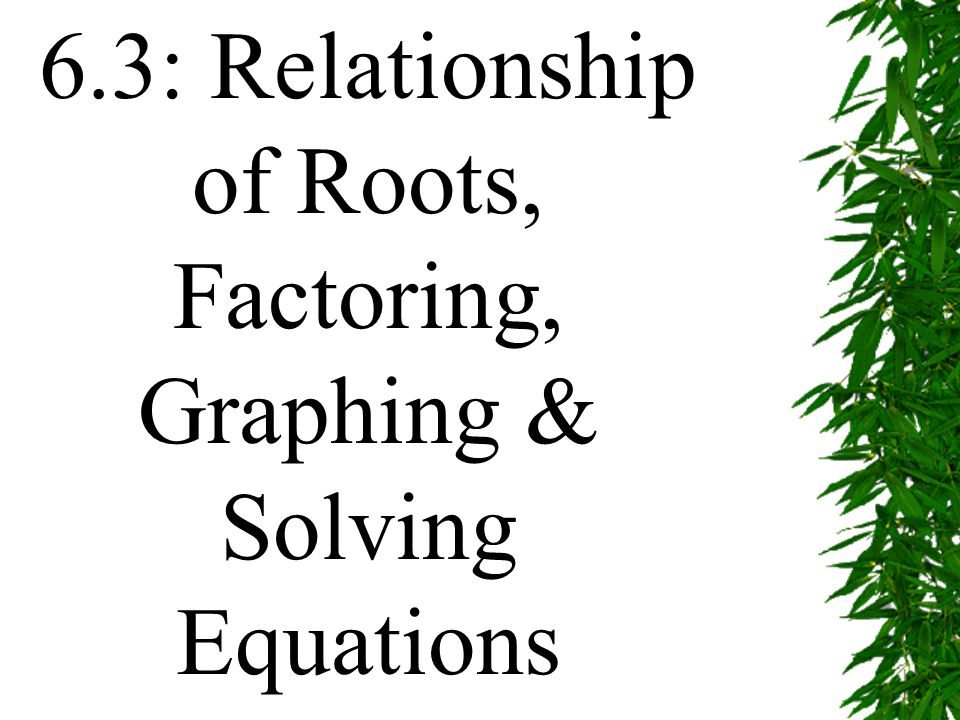 6.3: Relationship of Roots, Factoring, Graphing & Solving Equations