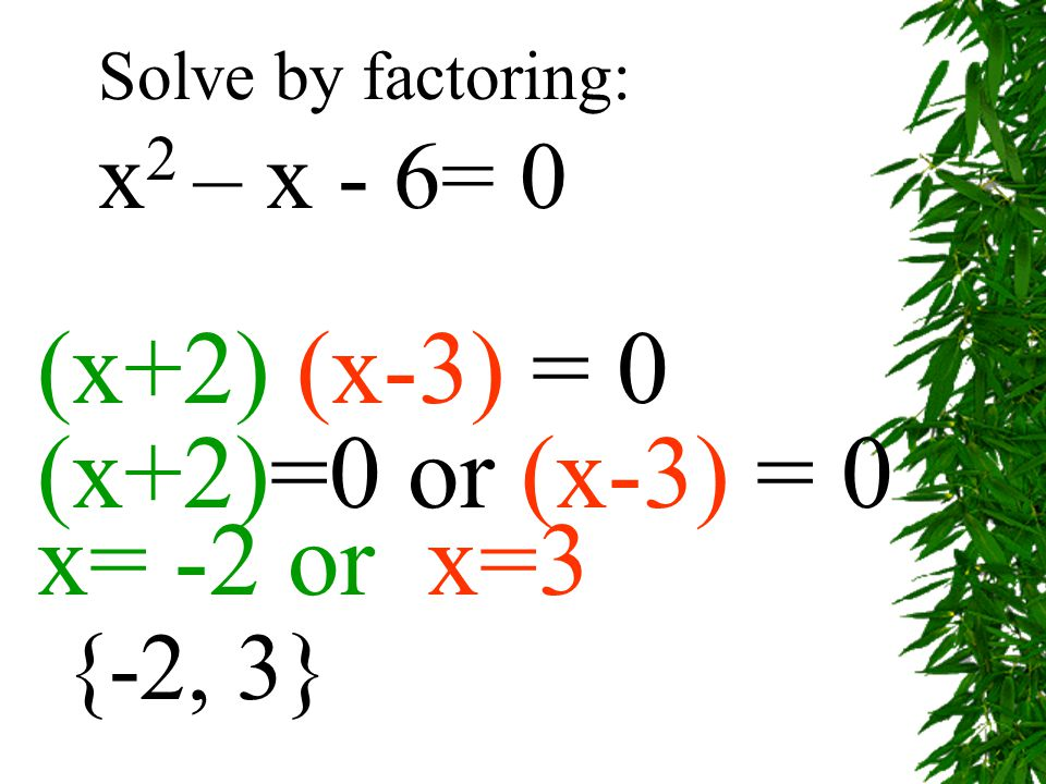 (x+2) (x-3) = 0 (x+2)=0 or (x-3) = 0 x= -2 or x=3 Solve by factoring: x 2 – x - 6= 0 {-2, 3}