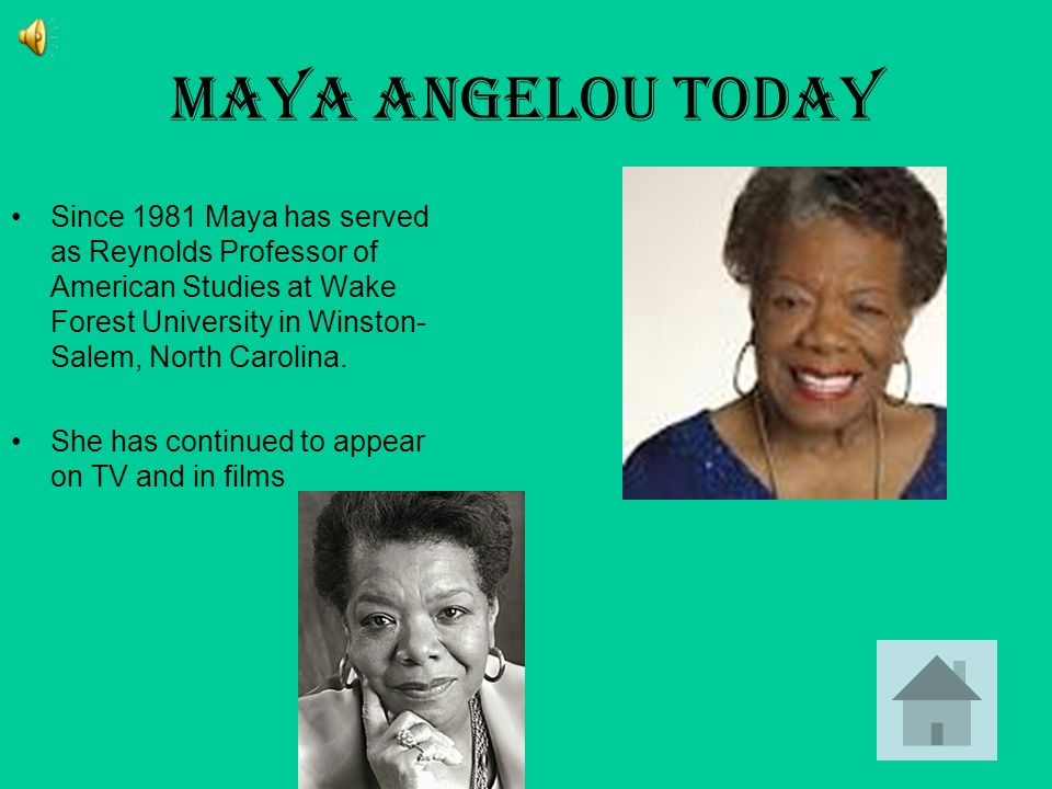 Maya Angelou Today Since 1981 Maya has served as Reynolds Professor of American Studies at Wake Forest University in Winston- Salem, North Carolina.