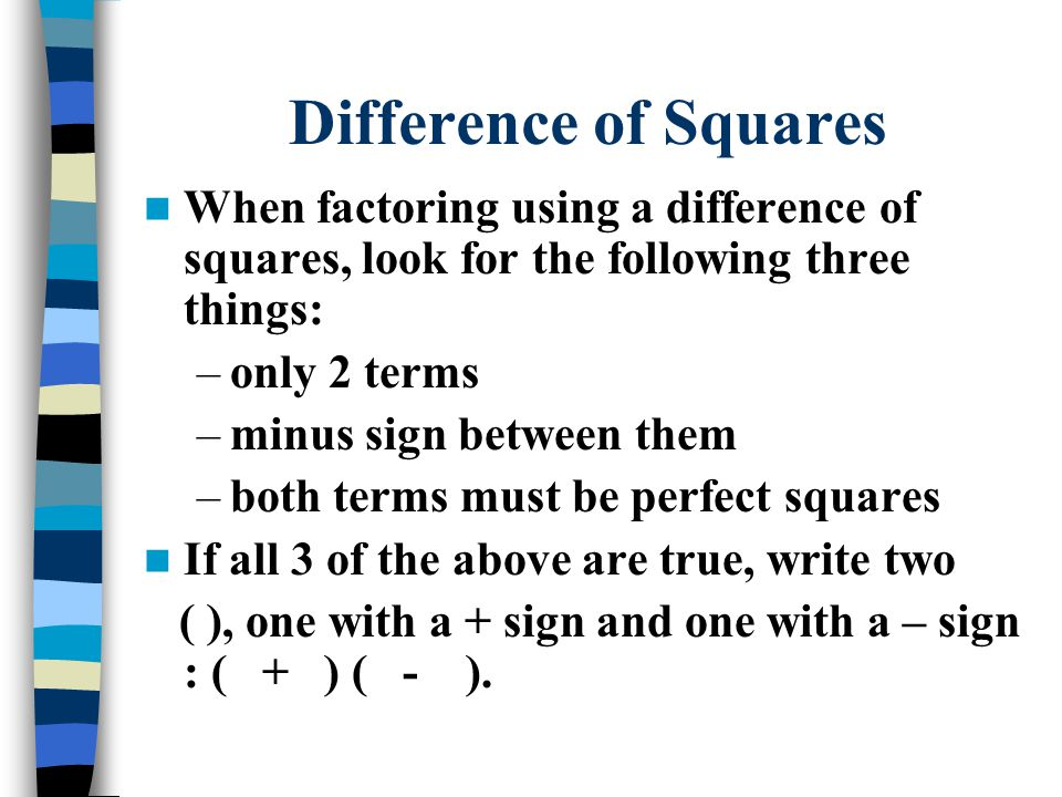 When factoring using a difference of squares, look for the following three things: –only 2 terms –minus sign between them –both terms must be perfect squares If all 3 of the above are true, write two ( ), one with a + sign and one with a – sign : ( + ) ( - ).