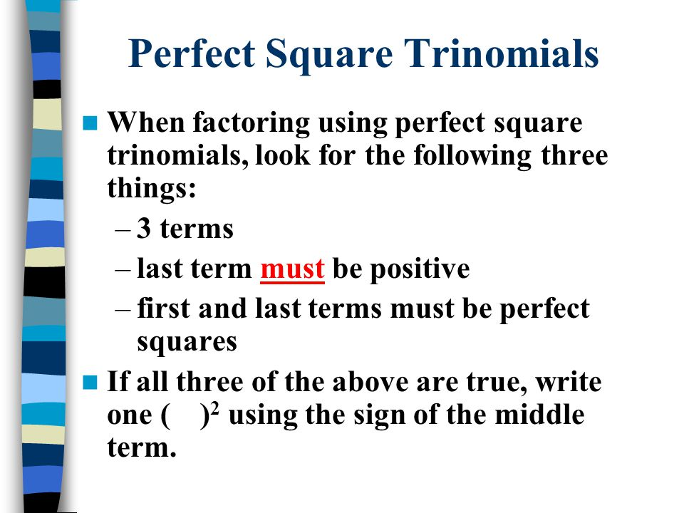 When factoring using perfect square trinomials, look for the following three things: –3 terms –last term must be positive –first and last terms must be perfect squares If all three of the above are true, write one ( ) 2 using the sign of the middle term.