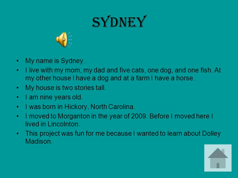 Sydney My name is Sydney. I live with my mom, my dad and five cats, one dog, and one fish. At my other house I have a dog and at a farm I have a horse