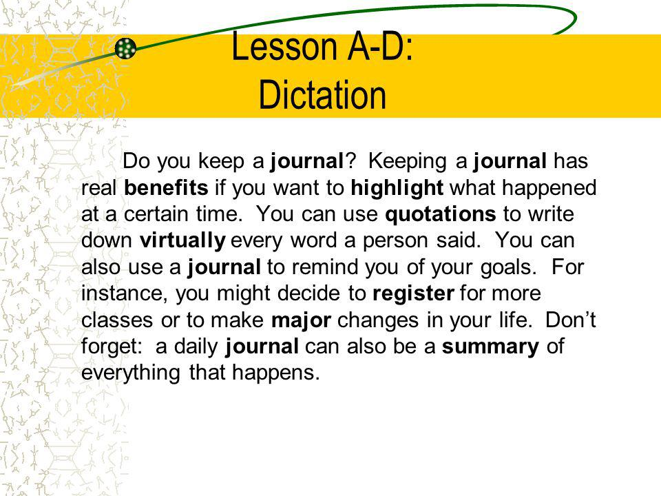 Lesson A-D: Dictation Do you keep a journal? Keeping a journal has real benefits if you want to highlight what happened at a certain time. You can use