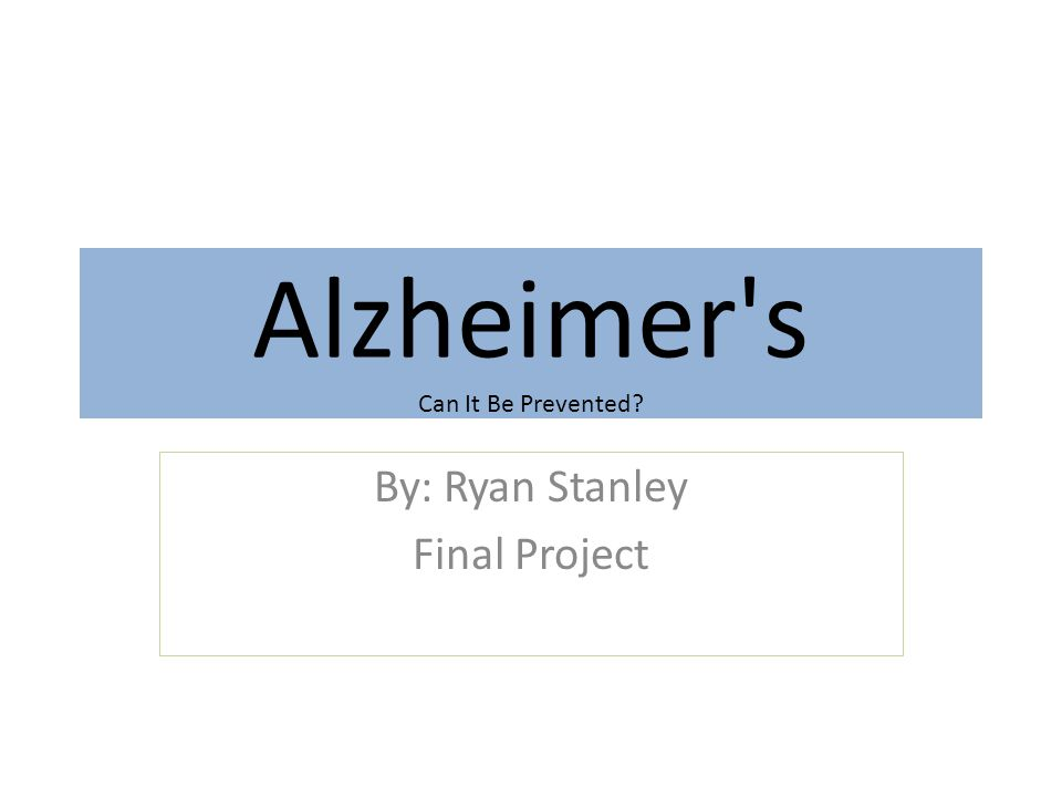 Alzheimer s Can It Be Prevented By: Ryan Stanley Final Project