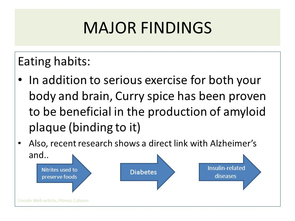 MAJOR FINDINGS Eating habits: In addition to serious exercise for both your body and brain, Curry spice has been proven to be beneficial in the production of amyloid plaque (binding to it) Also, recent research shows a direct link with Alzheimer's and..