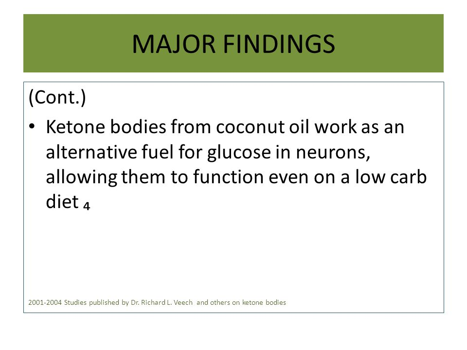 MAJOR FINDINGS (Cont.) Ketone bodies from coconut oil work as an alternative fuel for glucose in neurons, allowing them to function even on a low carb diet ₄ 2001-2004 Studies published by Dr.