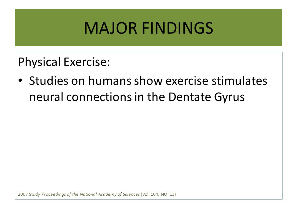 MAJOR FINDINGS Physical Exercise: Studies on humans show exercise stimulates neural connections in the Dentate Gyrus 2007 Study Proceedings of the National Academy of Sciences (Vol.