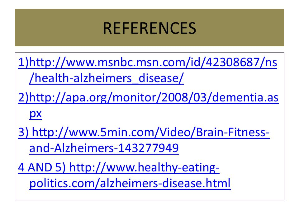 REFERENCES 1)http://www.msnbc.msn.com/id/42308687/ns /health-alzheimers_disease/ 2)http://apa.org/monitor/2008/03/dementia.as px 3) http://www.5min.com/Video/Brain-Fitness- and-Alzheimers-143277949 4 AND 5) http://www.healthy-eating- politics.com/alzheimers-disease.html