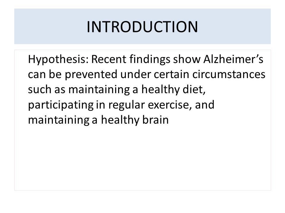 INTRODUCTION Hypothesis: Recent findings show Alzheimer's can be prevented under certain circumstances such as maintaining a healthy diet, participating in regular exercise, and maintaining a healthy brain